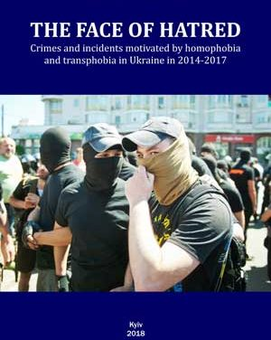 The Face of Hatred. Crimes and incidents motivated by homophobia and transphobia in Ukraine in 2014-2017. The second edition, corrected and enlarged.